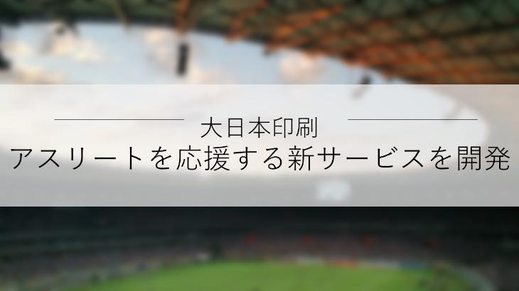 大日本印刷、アスリートとサポーターをつなぐ新サービス「チアスタ」の選考体験版を提供開始
