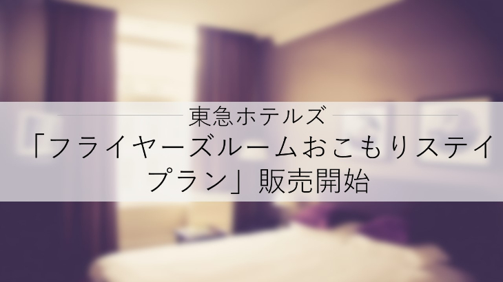 東急ホテルズ、2021年7月20日に「フライヤーズルームおこもりステイプラン」販売開始
