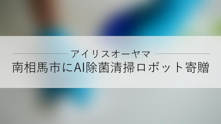 アイリスオーヤマ、福島県南相馬市にAI除菌清掃ロボット「Whiz i (ウィズアイ)アイリスエディション」を寄贈